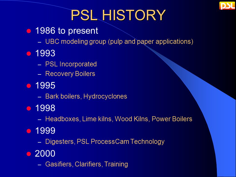 PSL HISTORY 1986 to present – UBC modeling group (pulp and paper applications) 1993 – PSL Incorporated – Recovery Boilers 1995 – Bark boilers, Hydrocyclones 1998 – Headboxes, Lime kilns, Wood Kilns, Power Boilers 1999 – Digesters, PSL ProcessCam Technology 2000 – Gasifiers, Clarifiers, Training