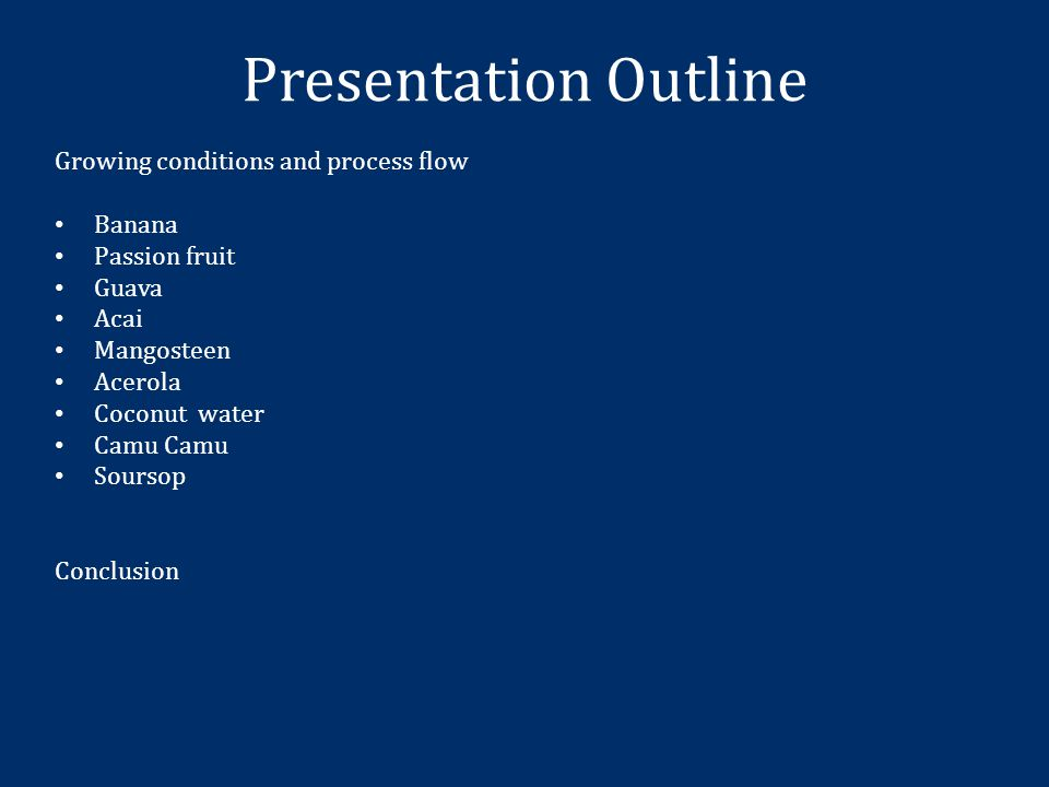 Presentation Outline Growing conditions and process flow Banana Passion fruit Guava Acai Mangosteen Acerola Coconut water Camu Camu Soursop Conclusion