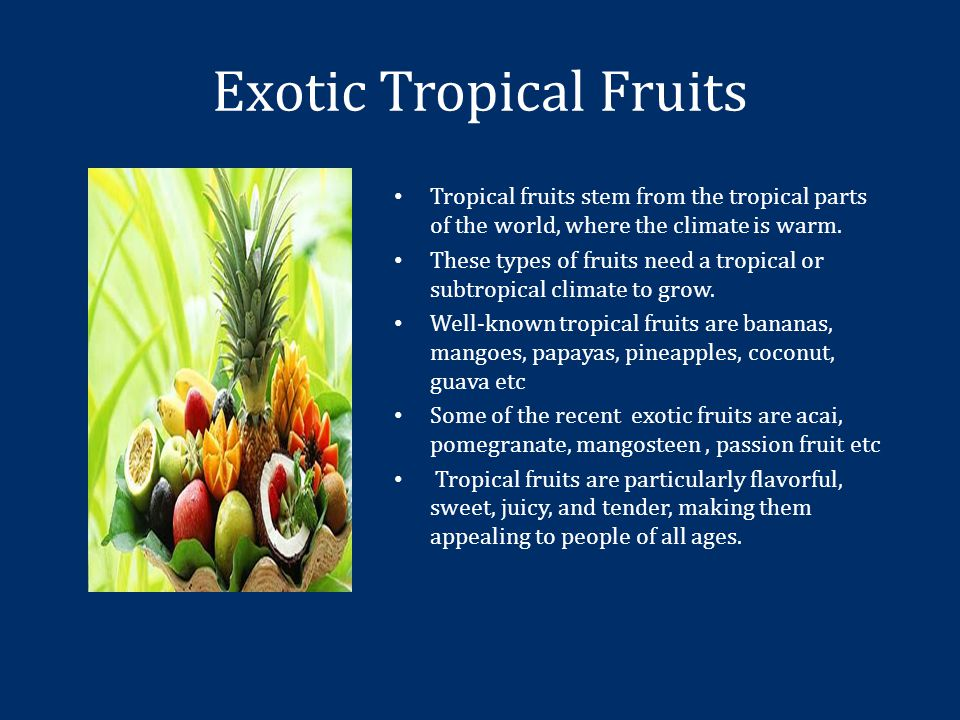 Exotic Tropical Fruits Tropical fruits stem from the tropical parts of the world, where the climate is warm.