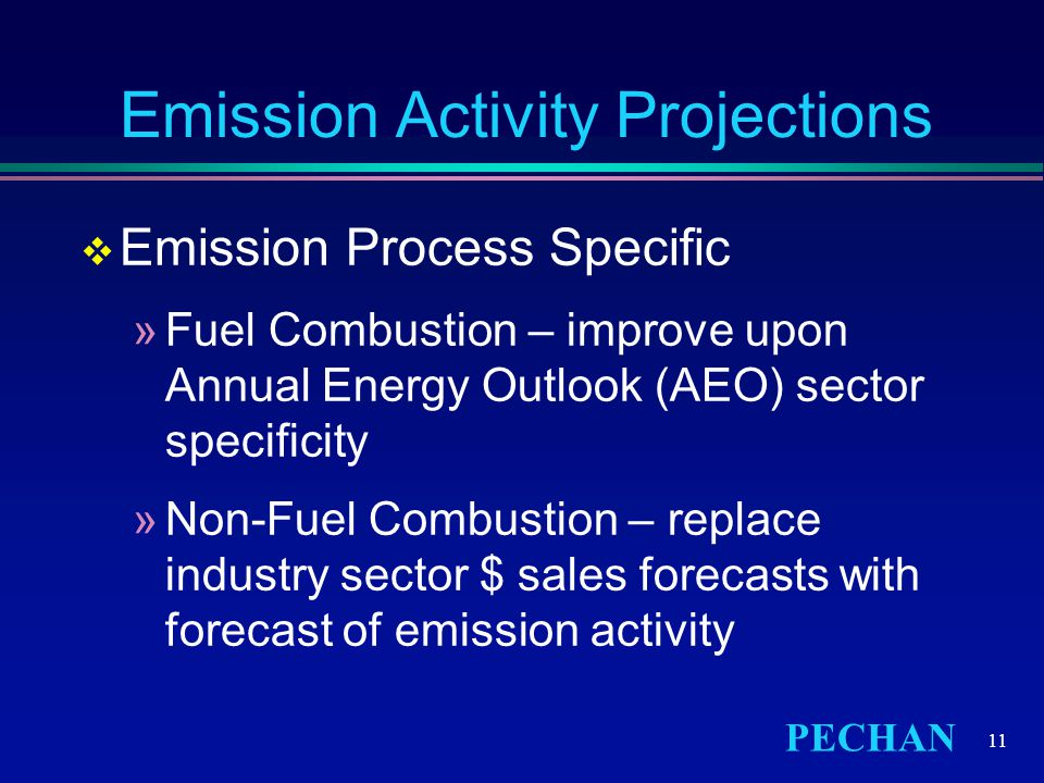 PECHAN 11 Emission Activity Projections  Emission Process Specific »Fuel Combustion – improve upon Annual Energy Outlook (AEO) sector specificity »Non-Fuel Combustion – replace industry sector $ sales forecasts with forecast of emission activity