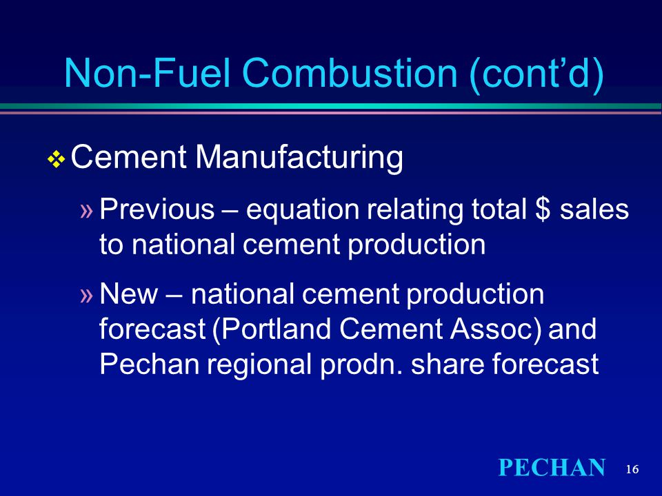 PECHAN 16 Non-Fuel Combustion (cont'd)  Cement Manufacturing »Previous – equation relating total $ sales to national cement production »New – national cement production forecast (Portland Cement Assoc) and Pechan regional prodn.
