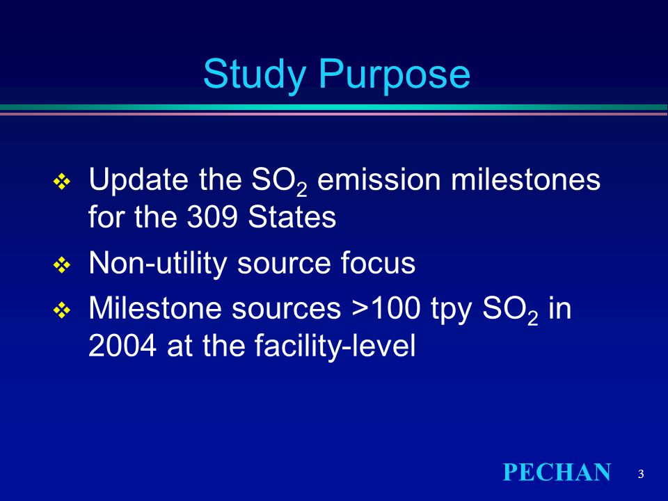 PECHAN 3 Study Purpose  Update the SO 2 emission milestones for the 309 States  Non-utility source focus  Milestone sources >100 tpy SO 2 in 2004 at the facility-level