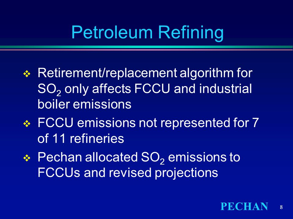 PECHAN 8 Petroleum Refining  Retirement/replacement algorithm for SO 2 only affects FCCU and industrial boiler emissions  FCCU emissions not represented for 7 of 11 refineries  Pechan allocated SO 2 emissions to FCCUs and revised projections
