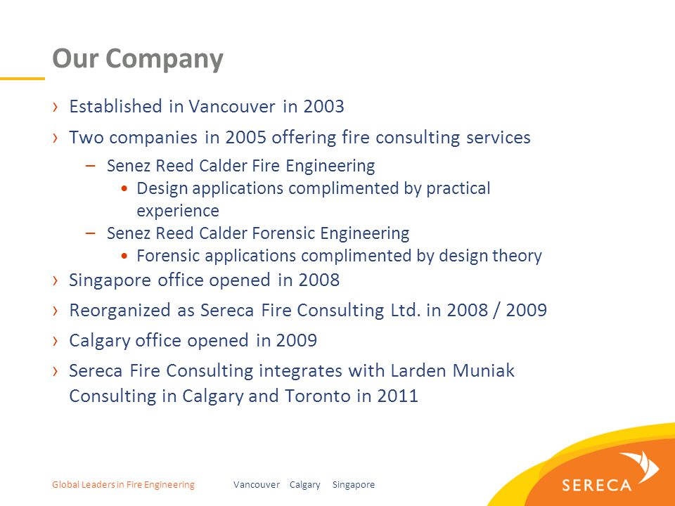 Global Leaders in Fire EngineeringVancouver Calgary Singapore Our Company ›Established in Vancouver in 2003 ›Two companies in 2005 offering fire consulting services –Senez Reed Calder Fire Engineering Design applications complimented by practical experience –Senez Reed Calder Forensic Engineering Forensic applications complimented by design theory ›Singapore office opened in 2008 ›Reorganized as Sereca Fire Consulting Ltd.