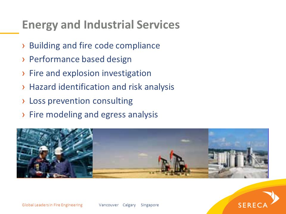 Global Leaders in Fire EngineeringVancouver Calgary Singapore Energy and Industrial Services ›Building and fire code compliance ›Performance based design ›Fire and explosion investigation ›Hazard identification and risk analysis ›Loss prevention consulting ›Fire modeling and egress analysis