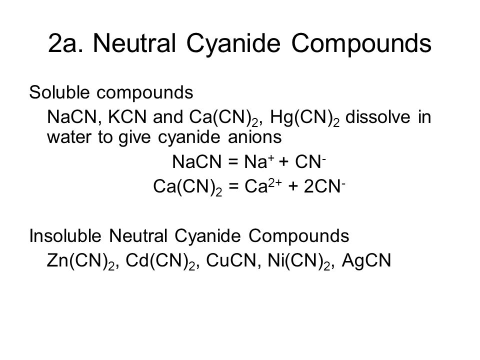2a. Neutral Cyanide Compounds Soluble compounds NaCN, KCN and Ca(CN) 2, Hg(CN) 2 dissolve in water to give cyanide anions NaCN = Na + + CN - Ca(CN) 2