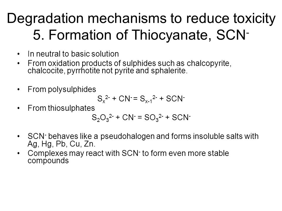 Degradation mechanisms to reduce toxicity 5. Formation of Thiocyanate, SCN - In neutral to basic solution From oxidation products of sulphides such as