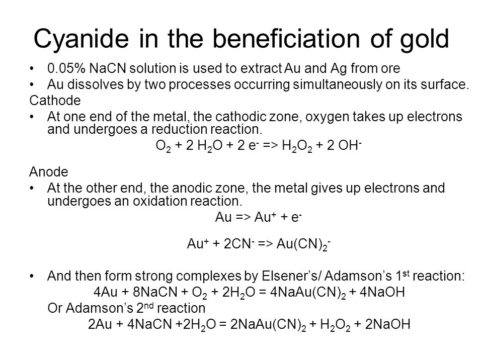 Cyanide in the beneficiation of gold 0.05% NaCN solution is used to extract Au and Ag from ore Au dissolves by two processes occurring simultaneously