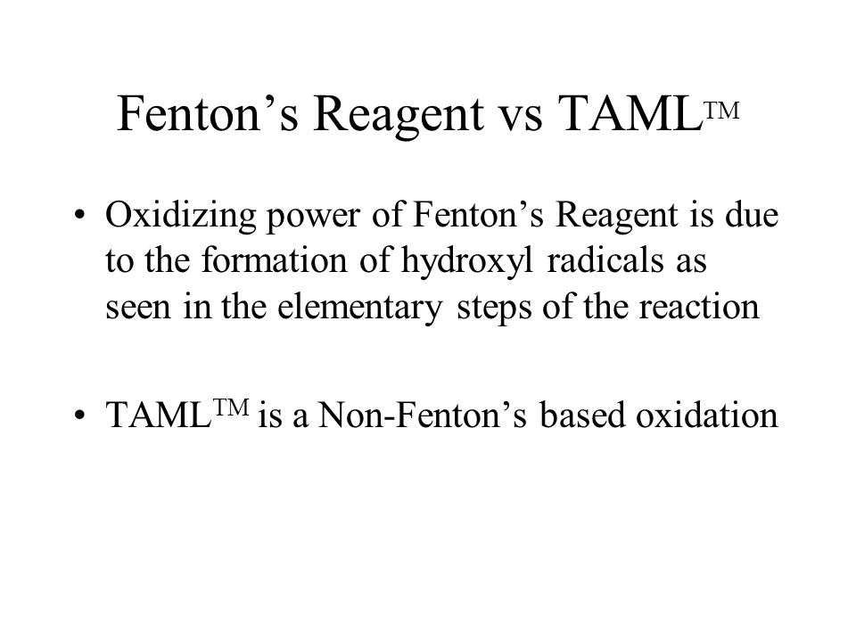 Fenton's Reagent vs TAML TM Oxidizing power of Fenton's Reagent is due to the formation of hydroxyl radicals as seen in the elementary steps of the reaction TAML TM is a Non-Fenton's based oxidation