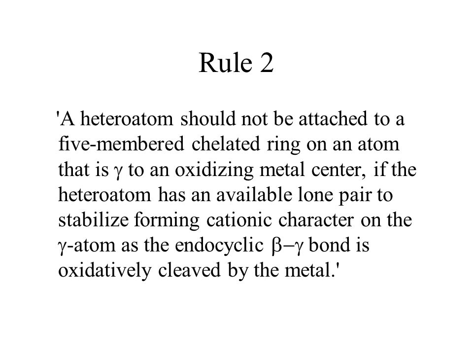 Rule 2 A heteroatom should not be attached to a five-membered chelated ring on an atom that is  to an oxidizing metal center, if the heteroatom has an available lone pair to stabilize forming cationic character on the  -atom as the endocyclic  bond is oxidatively cleaved by the metal.