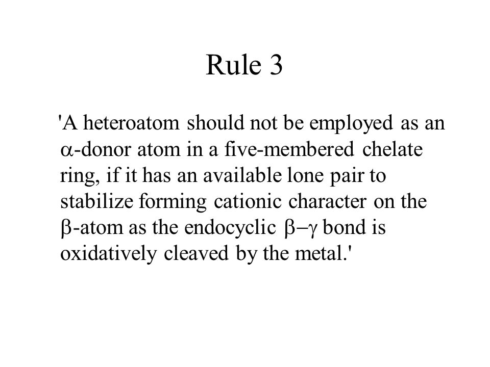Rule 3 A heteroatom should not be employed as an  -donor atom in a five-membered chelate ring, if it has an available lone pair to stabilize forming cationic character on the  -atom as the endocyclic  bond is oxidatively cleaved by the metal.