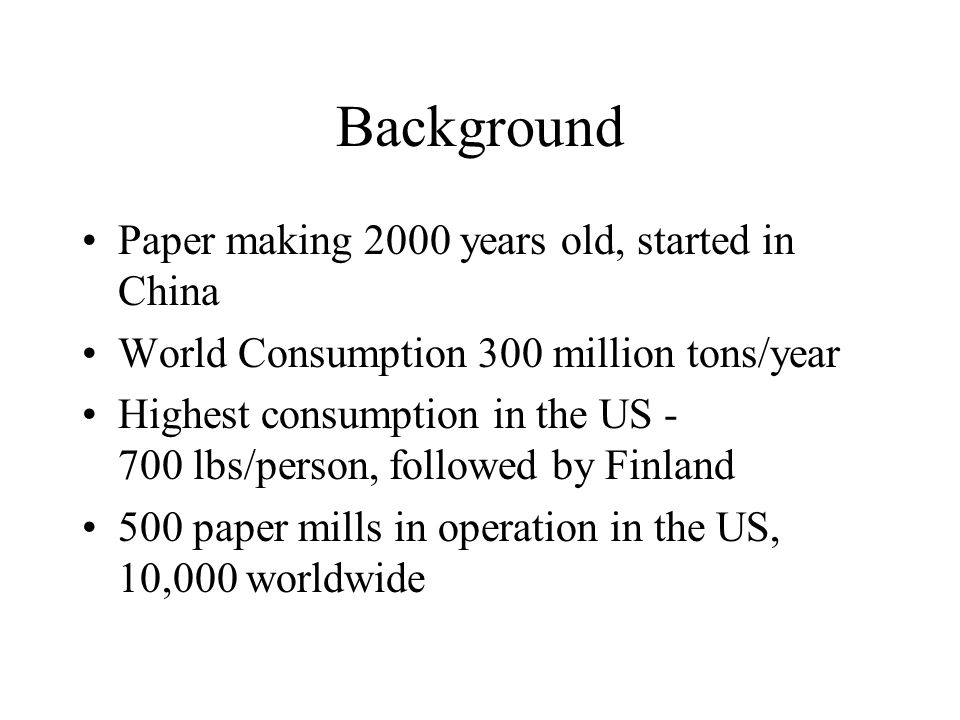 Background Paper making 2000 years old, started in China World Consumption 300 million tons/year Highest consumption in the US - 700 lbs/person, followed by Finland 500 paper mills in operation in the US, 10,000 worldwide