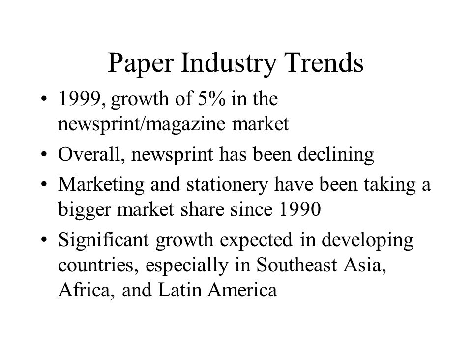 Paper Industry Trends 1999, growth of 5% in the newsprint/magazine market Overall, newsprint has been declining Marketing and stationery have been taking a bigger market share since 1990 Significant growth expected in developing countries, especially in Southeast Asia, Africa, and Latin America