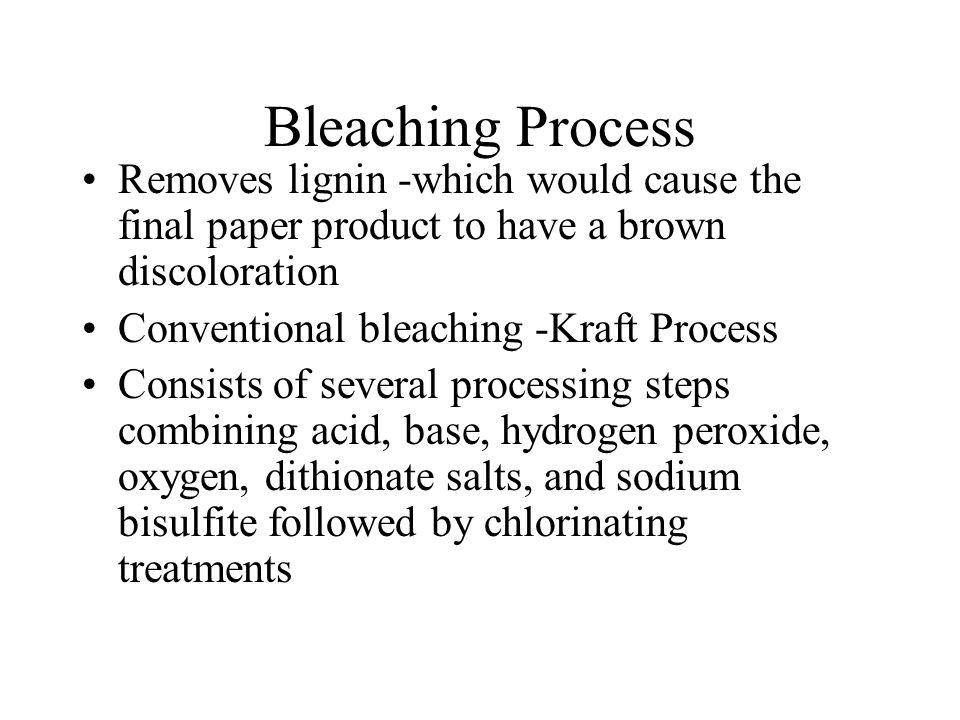 Bleaching Process Removes lignin -which would cause the final paper product to have a brown discoloration Conventional bleaching -Kraft Process Consists of several processing steps combining acid, base, hydrogen peroxide, oxygen, dithionate salts, and sodium bisulfite followed by chlorinating treatments