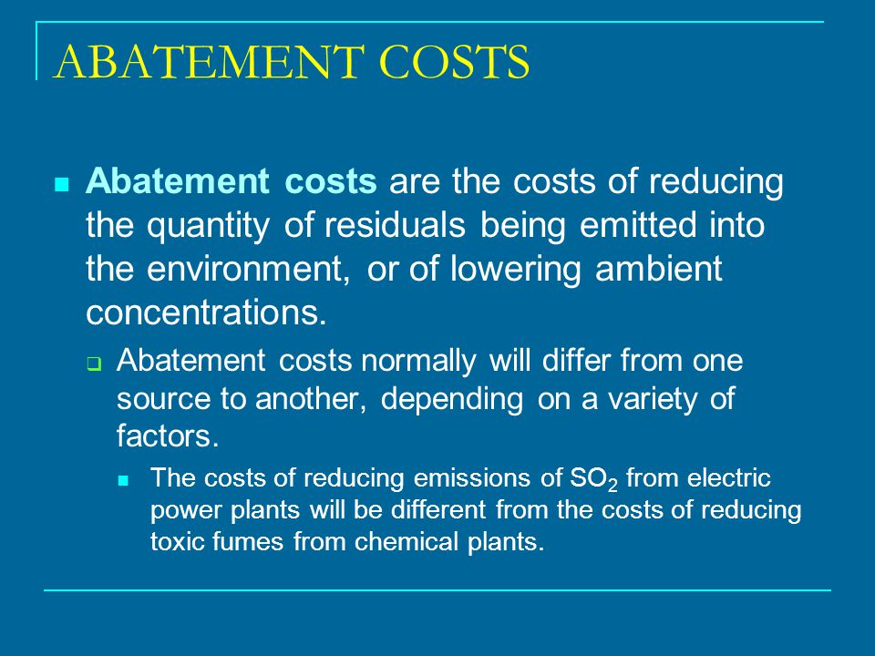 ABATEMENT COSTS Abatement costs are the costs of reducing the quantity of residuals being emitted into the environment, or of lowering ambient concent