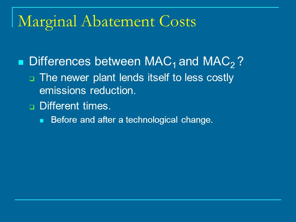 Marginal Abatement Costs Differences between MAC 1 and MAC 2 ?  The newer plant lends itself to less costly emissions reduction.  Different times. B