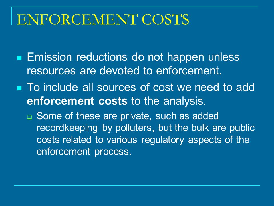ENFORCEMENT COSTS Emission reductions do not happen unless resources are devoted to enforcement. To include all sources of cost we need to add enforce