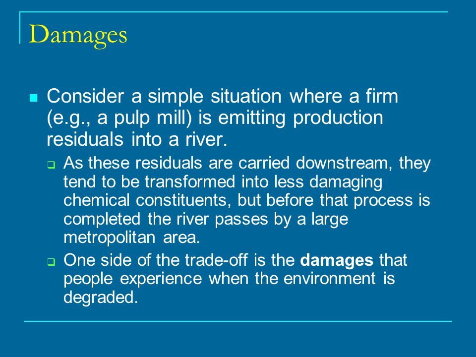 Damages Consider a simple situation where a firm (e.g., a pulp mill) is emitting production residuals into a river.  As these residuals are carried d