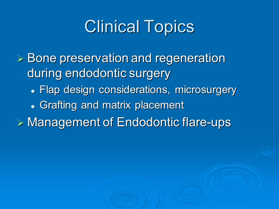 Clinical Topics  Bone preservation and regeneration during endodontic surgery Flap design considerations, microsurgery Flap design considerations, microsurgery Grafting and matrix placement Grafting and matrix placement  Management of Endodontic flare-ups