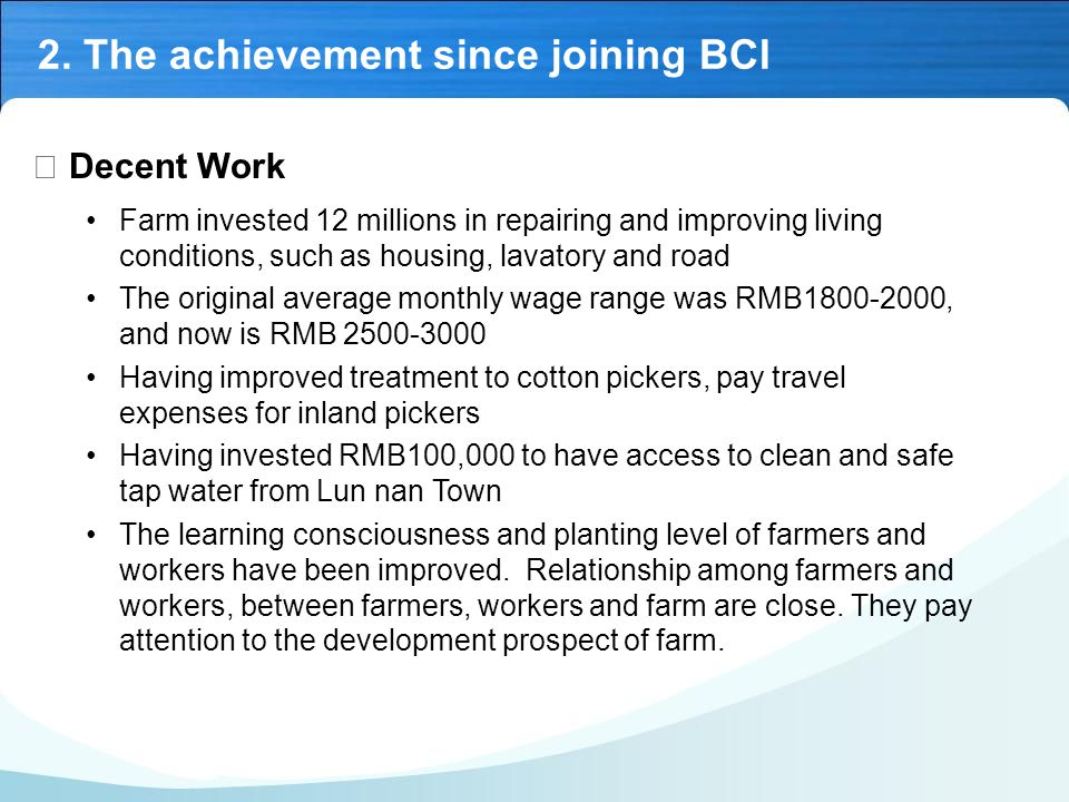 Ⅱ Decent Work Farm invested 12 millions in repairing and improving living conditions, such as housing, lavatory and road The original average monthly wage range was RMB1800-2000, and now is RMB 2500-3000 Having improved treatment to cotton pickers, pay travel expenses for inland pickers Having invested RMB100,000 to have access to clean and safe tap water from Lun nan Town The learning consciousness and planting level of farmers and workers have been improved.
