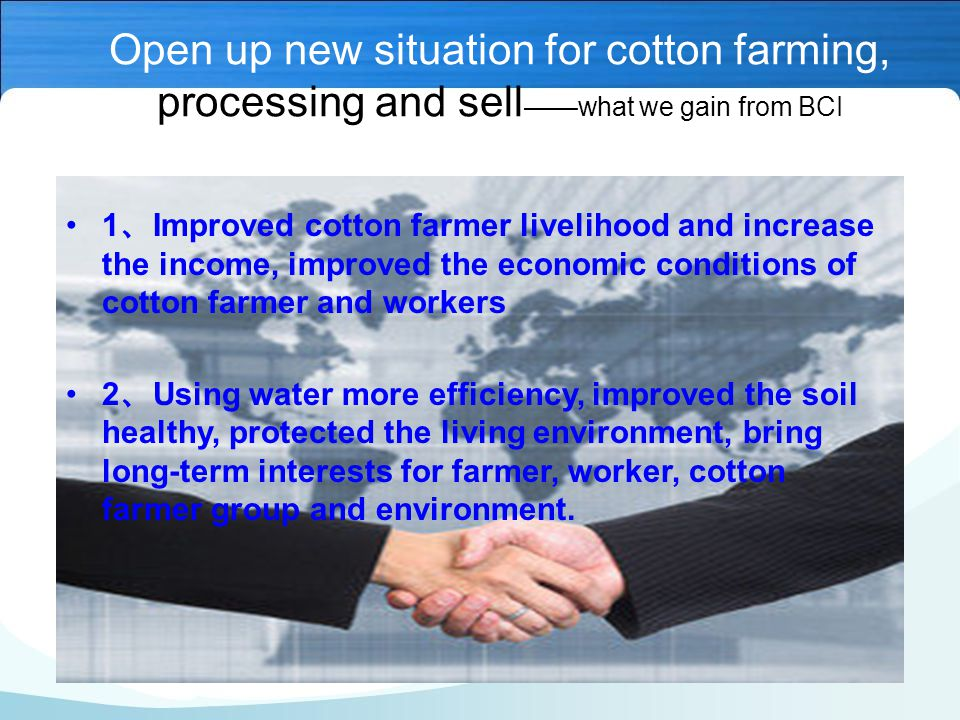 Open up new situation for cotton farming, processing and sell ——what we gain from BCI 1 、 Improved cotton farmer livelihood and increase the income, improved the economic conditions of cotton farmer and workers 2 、 Using water more efficiency, improved the soil healthy, protected the living environment, bring long-term interests for farmer, worker, cotton farmer group and environment.