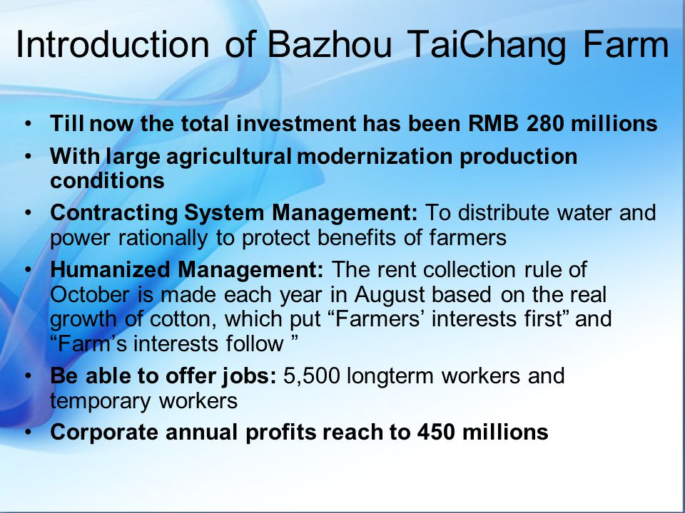 Introduction of Bazhou TaiChang Farm Till now the total investment has been RMB 280 millions With large agricultural modernization production conditions Contracting System Management: To distribute water and power rationally to protect benefits of farmers Humanized Management: The rent collection rule of October is made each year in August based on the real growth of cotton, which put Farmers' interests first and Farm's interests follow Be able to offer jobs: 5,500 longterm workers and temporary workers Corporate annual profits reach to 450 millions
