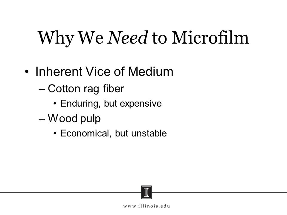 Why We Need to Microfilm Inherent Vice of Medium –Cotton rag fiber Enduring, but expensive –Wood pulp Economical, but unstable