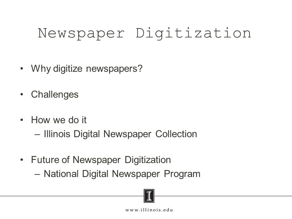 Why digitize newspapers? Challenges How we do it –Illinois Digital Newspaper Collection Future of Newspaper Digitization –National Digital Newspaper P