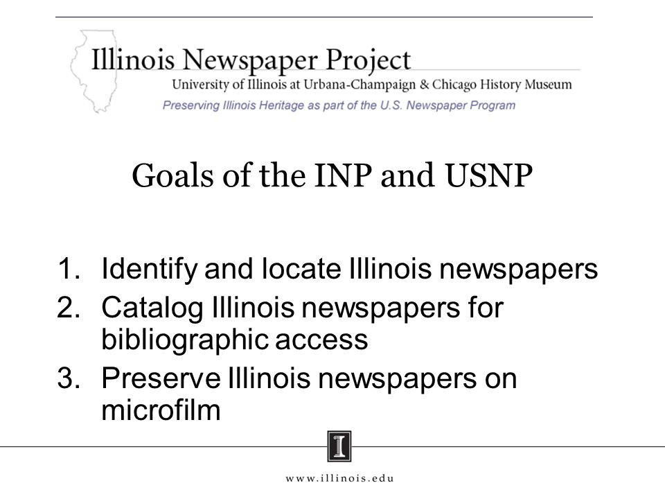 Goals of the INP and USNP 1.Identify and locate Illinois newspapers 2.Catalog Illinois newspapers for bibliographic access 3.Preserve Illinois newspap