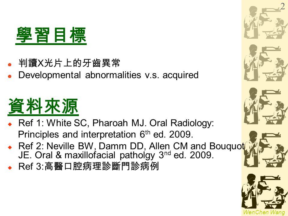 WenChen Wang 學習目標  判讀 X 光片上的牙齒異常  Developmental abnormalities v.s. acquired 資料來源  Ref 1: White SC, Pharoah MJ. Oral Radiology: Principles and inter
