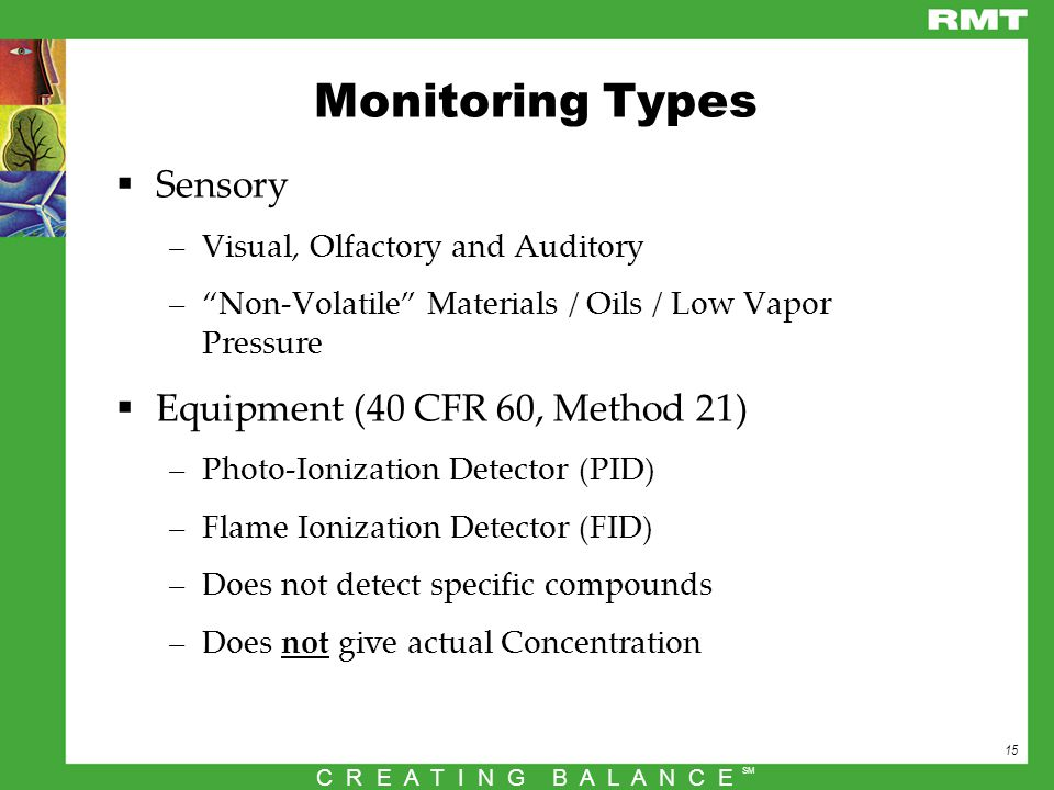 15 C R E A T I N G B A L A N C E SM Monitoring Types  Sensory –Visual, Olfactory and Auditory – Non-Volatile Materials / Oils / Low Vapor Pressure  Equipment (40 CFR 60, Method 21) –Photo-Ionization Detector (PID) –Flame Ionization Detector (FID) –Does not detect specific compounds –Does not give actual Concentration