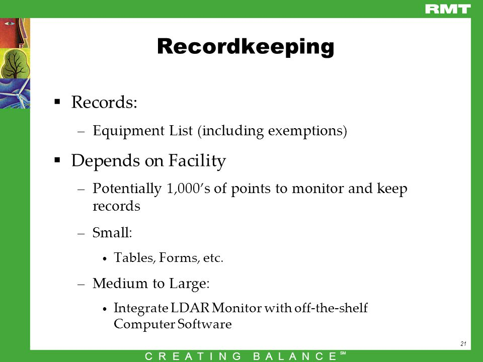 21 C R E A T I N G B A L A N C E SM Recordkeeping  Records: –Equipment List (including exemptions)  Depends on Facility –Potentially 1,000's of points to monitor and keep records –Small: Tables, Forms, etc.
