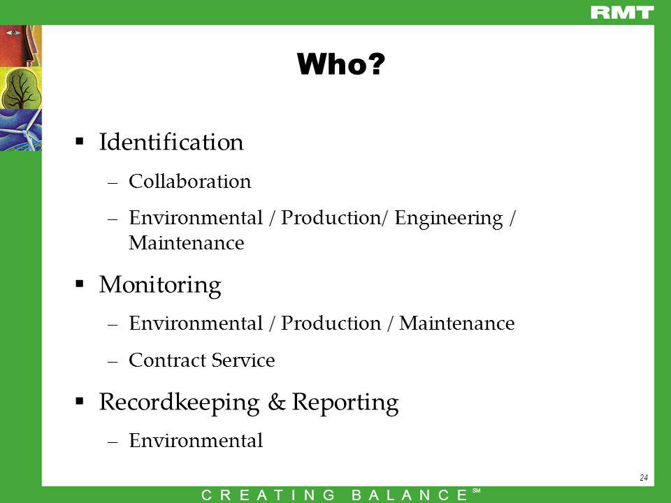 24 C R E A T I N G B A L A N C E SM Who?  Identification –Collaboration –Environmental / Production/ Engineering / Maintenance  Monitoring –Environm