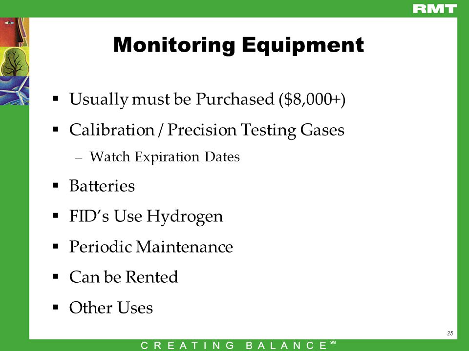 25 C R E A T I N G B A L A N C E SM Monitoring Equipment  Usually must be Purchased ($8,000+)  Calibration / Precision Testing Gases –Watch Expiration Dates  Batteries  FID's Use Hydrogen  Periodic Maintenance  Can be Rented  Other Uses