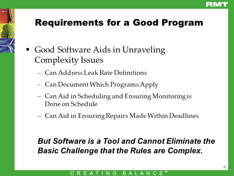 35 C R E A T I N G B A L A N C E SM Requirements for a Good Program  Good Software Aids in Unraveling Complexity Issues –Can Address Leak Rate Definitions –Can Document Which Programs Apply –Can Aid in Scheduling and Ensuring Monitoring is Done on Schedule –Can Aid in Ensuring Repairs Made Within Deadlines But Software is a Tool and Cannot Eliminate the Basic Challenge that the Rules are Complex.