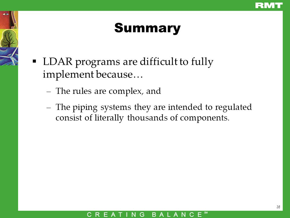 38 C R E A T I N G B A L A N C E SM Summary  LDAR programs are difficult to fully implement because… –The rules are complex, and –The piping systems they are intended to regulated consist of literally thousands of components.