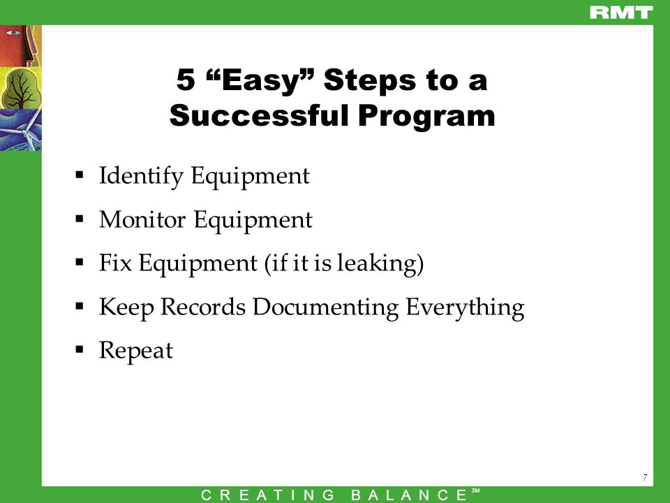 7 C R E A T I N G B A L A N C E SM 5 Easy Steps to a Successful Program  Identify Equipment  Monitor Equipment  Fix Equipment (if it is leaking)  Keep Records Documenting Everything  Repeat