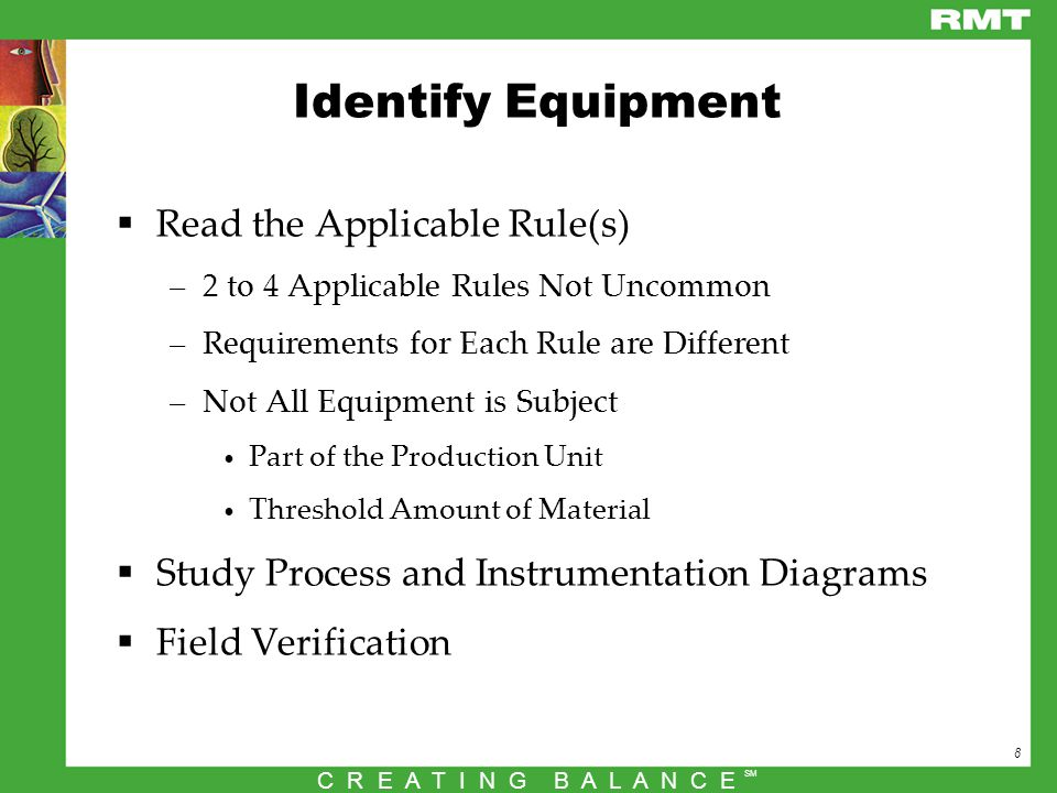 8 C R E A T I N G B A L A N C E SM Identify Equipment  Read the Applicable Rule(s) –2 to 4 Applicable Rules Not Uncommon –Requirements for Each Rule are Different –Not All Equipment is Subject Part of the Production Unit Threshold Amount of Material  Study Process and Instrumentation Diagrams  Field Verification