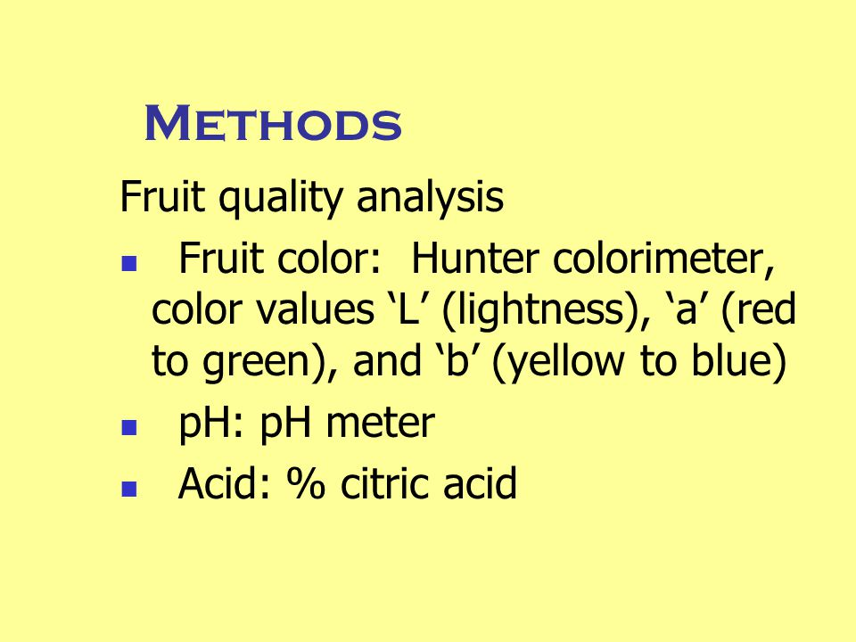 Methods Fruit quality analysis Fruit color: Hunter colorimeter, color values 'L' (lightness), 'a' (red to green), and 'b' (yellow to blue) pH: pH meter Acid: % citric acid