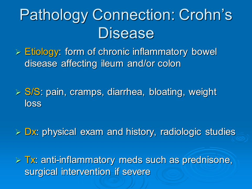 Pathology Connection: Crohn's Disease  Etiology: form of chronic inflammatory bowel disease affecting ileum and/or colon  S/S: pain, cramps, diarrhe