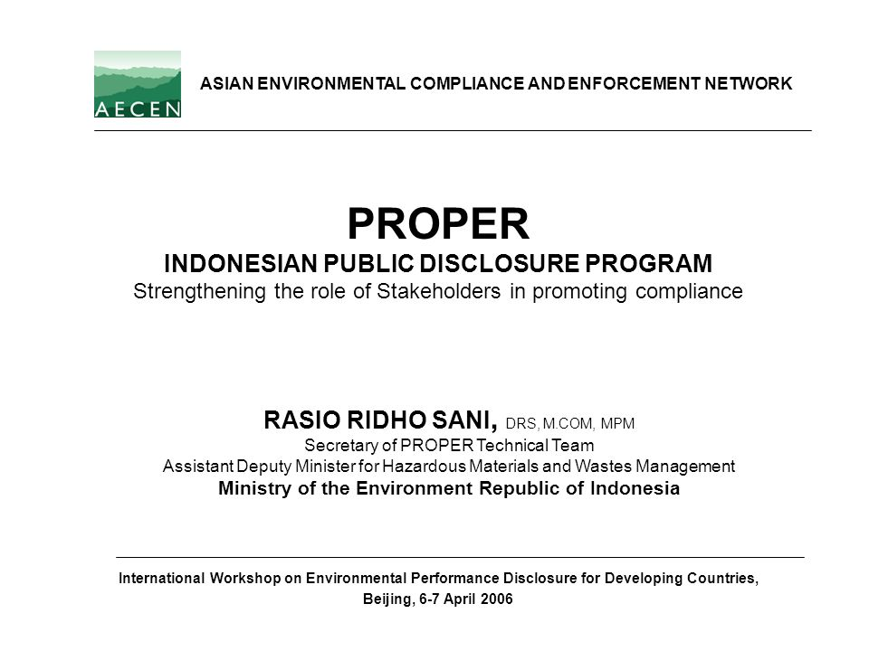 PROPER INDONESIAN PUBLIC DISCLOSURE PROGRAM Strengthening the role of Stakeholders in promoting compliance RASIO RIDHO SANI, DRS, M.COM, MPM Secretary
