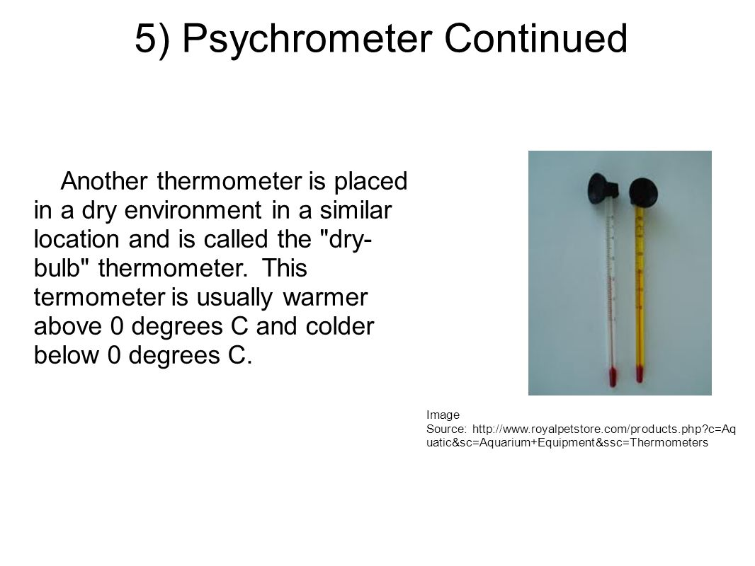 5) Psychrometer Continued Image Source: http://www.royalpetstore.com/products.php?c=Aq uatic&sc=Aquarium+Equipment&ssc=Thermometers Another thermometer is placed in a dry environment in a similar location and is called the dry- bulb thermometer.