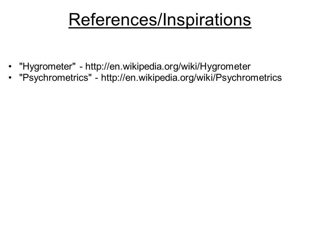 References/Inspirations Hygrometer - http://en.wikipedia.org/wiki/Hygrometer Psychrometrics - http://en.wikipedia.org/wiki/Psychrometrics