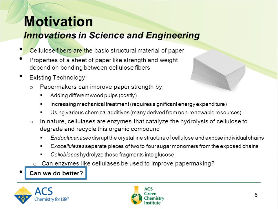 Motivation Innovations in Science and Engineering Cellulose fibers are the basic structural material of paper Properties of a sheet of paper like strength and weight depend on bonding between cellulose fibers Existing Technology: o Papermakers can improve paper strength by:  Adding different wood pulps (costly)  Increasing mechanical treatment (requires significant energy expenditure)  Using various chemical additives (many derived from non-renewable resources) o In nature, cellulases are enzymes that catalyze the hydrolysis of cellulose to degrade and recycle this organic compound  Endoclucanases disrupt the crystalline structure of cellulose and expose individual chains  Exocellulases separate pieces of two to four sugar monomers from the exposed chains  Cellobiases hydrolyze those fragments into glucose o Can enzymes like cellulases be used to improve papermaking.