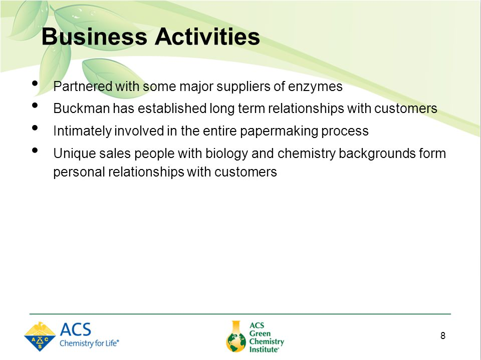 Business Activities Partnered with some major suppliers of enzymes Buckman has established long term relationships with customers Intimately involved in the entire papermaking process Unique sales people with biology and chemistry backgrounds form personal relationships with customers 8