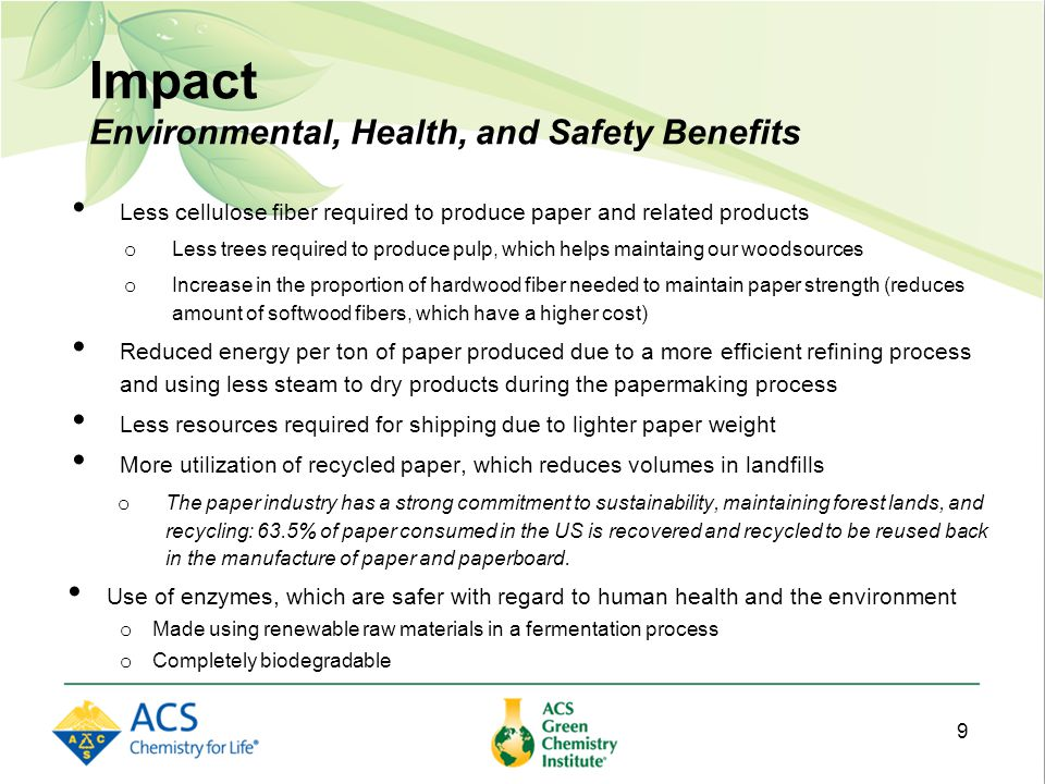 Impact Environmental, Health, and Safety Benefits Less cellulose fiber required to produce paper and related products o Less trees required to produce pulp, which helps maintaing our woodsources o Increase in the proportion of hardwood fiber needed to maintain paper strength (reduces amount of softwood fibers, which have a higher cost) Reduced energy per ton of paper produced due to a more efficient refining process and using less steam to dry products during the papermaking process Less resources required for shipping due to lighter paper weight More utilization of recycled paper, which reduces volumes in landfills o The paper industry has a strong commitment to sustainability, maintaining forest lands, and recycling: 63.5% of paper consumed in the US is recovered and recycled to be reused back in the manufacture of paper and paperboard.