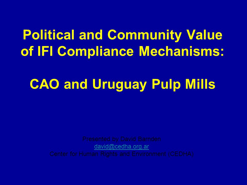 Political and Community Value of IFI Compliance Mechanisms: CAO and Uruguay Pulp Mills Presented by David Barnden david@cedha.org.ar Center for Human Rights and Environment (CEDHA)