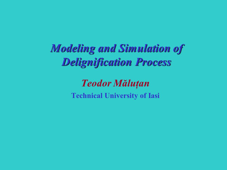 Teodor Măluţan Technical University of Iasi Modeling and Simulation of Delignification Process