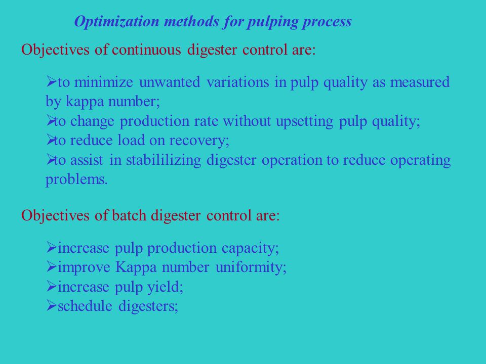 Optimization methods for pulping process Objectives of continuous digester control are:  to minimize unwanted variations in pulp quality as measured by kappa number;  to change production rate without upsetting pulp quality;  to reduce load on recovery;  to assist in stabililizing digester operation to reduce operating problems.