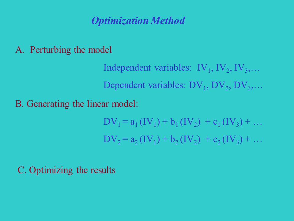 Optimization Method A.Perturbing the model Independent variables: IV 1, IV 2, IV 3,… Dependent variables: DV 1, DV 2, DV 3,… B.